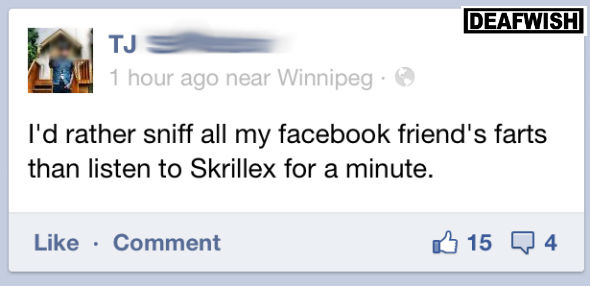 I would rather sniff all my facebook friends farts than listen to Skrillex for a minute