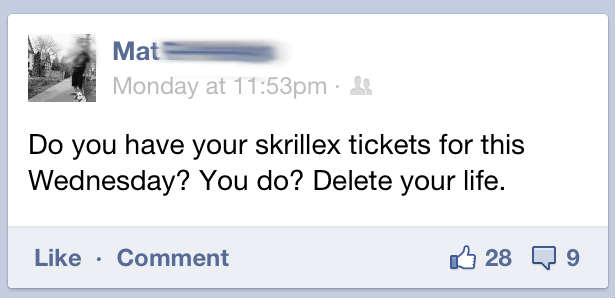 Do you have Skrillex tickets for Wednesday night? You do? Delete your life.